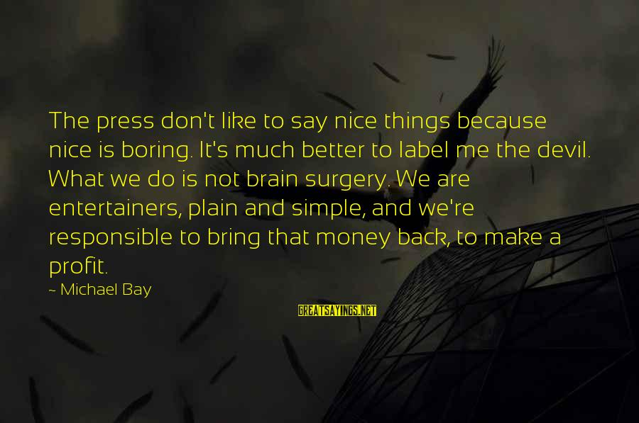 Plain And Simple Sayings By Michael Bay: The press don't like to say nice things because nice is boring. It's much better