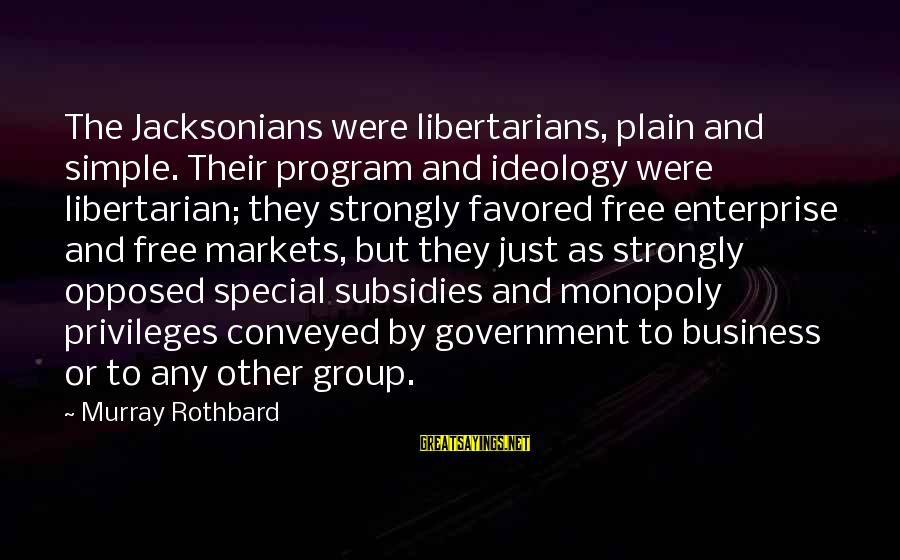 Plain And Simple Sayings By Murray Rothbard: The Jacksonians were libertarians, plain and simple. Their program and ideology were libertarian; they strongly