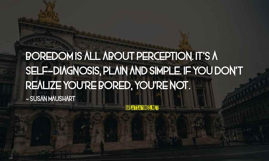 Plain And Simple Sayings By Susan Maushart: Boredom is all about perception. It's a self-diagnosis, plain and simple. If you don't realize