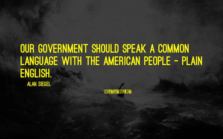 Plain English Sayings By Alan Siegel: Our government should speak a common language with the American people - plain English.