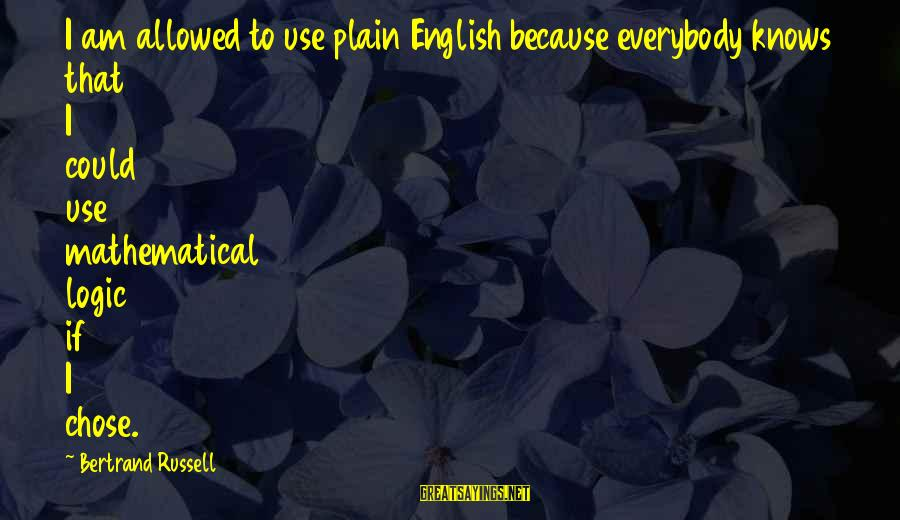 Plain English Sayings By Bertrand Russell: I am allowed to use plain English because everybody knows that I could use mathematical