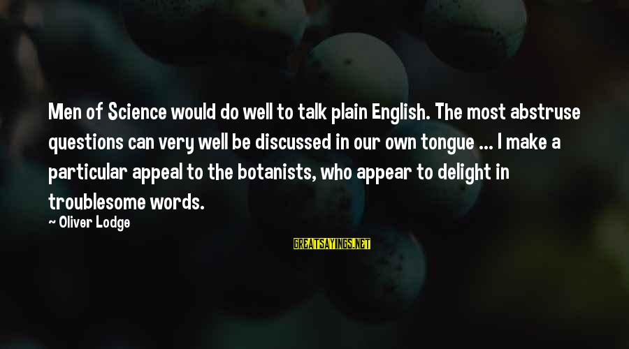 Plain English Sayings By Oliver Lodge: Men of Science would do well to talk plain English. The most abstruse questions can