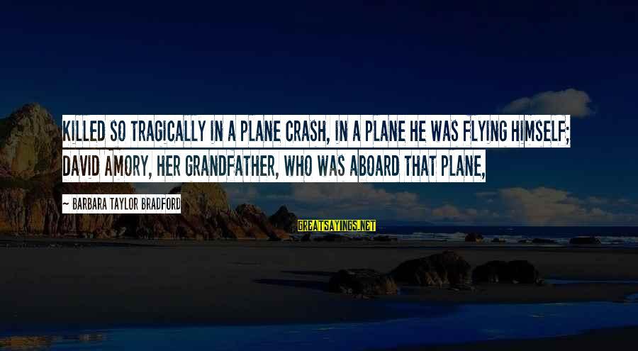 Plane Crash Sayings By Barbara Taylor Bradford: Killed so tragically in a plane crash, in a plane he was flying himself; David