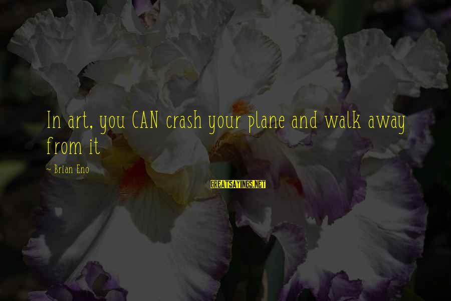 Plane Crash Sayings By Brian Eno: In art, you CAN crash your plane and walk away from it