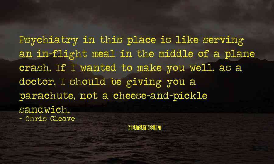 Plane Crash Sayings By Chris Cleave: Psychiatry in this place is like serving an in-flight meal in the middle of a