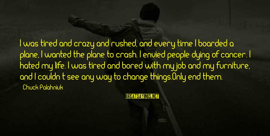 Plane Crash Sayings By Chuck Palahniuk: I was tired and crazy and rushed, and every time I boarded a plane, I