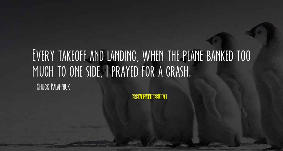 Plane Crash Sayings By Chuck Palahniuk: Every takeoff and landing, when the plane banked too much to one side, I prayed