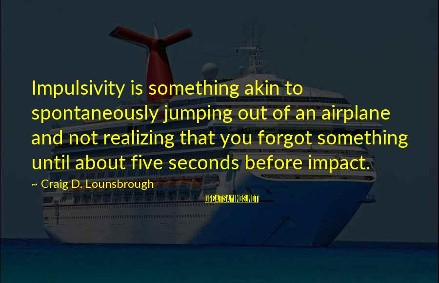 Plane Crash Sayings By Craig D. Lounsbrough: Impulsivity is something akin to spontaneously jumping out of an airplane and not realizing that