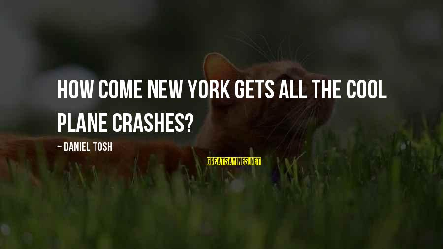 Plane Crash Sayings By Daniel Tosh: How come New York gets all the cool plane crashes?