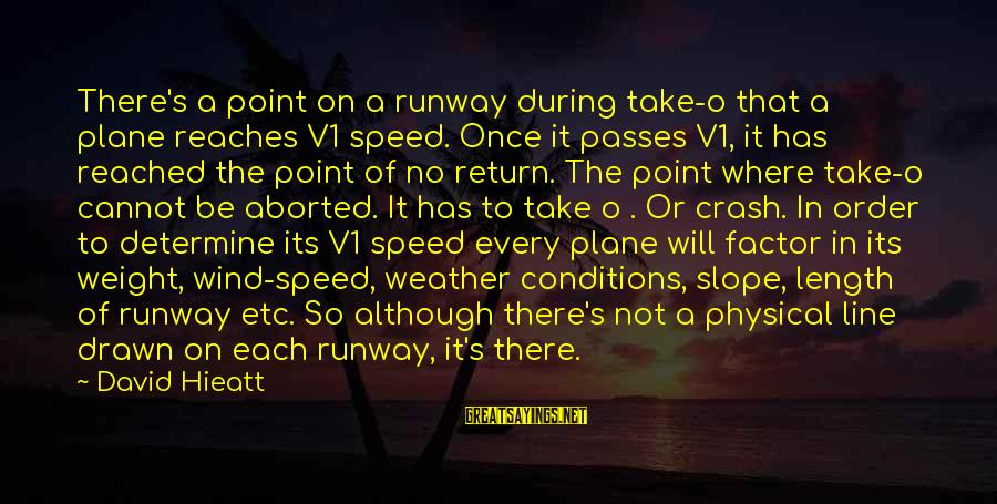 Plane Crash Sayings By David Hieatt: There's a point on a runway during take-o that a plane reaches V1 speed. Once