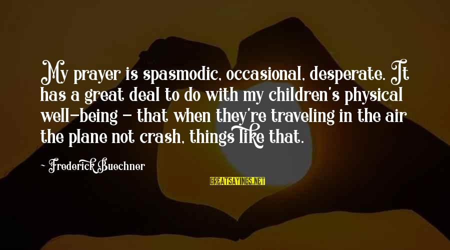 Plane Crash Sayings By Frederick Buechner: My prayer is spasmodic, occasional, desperate. It has a great deal to do with my
