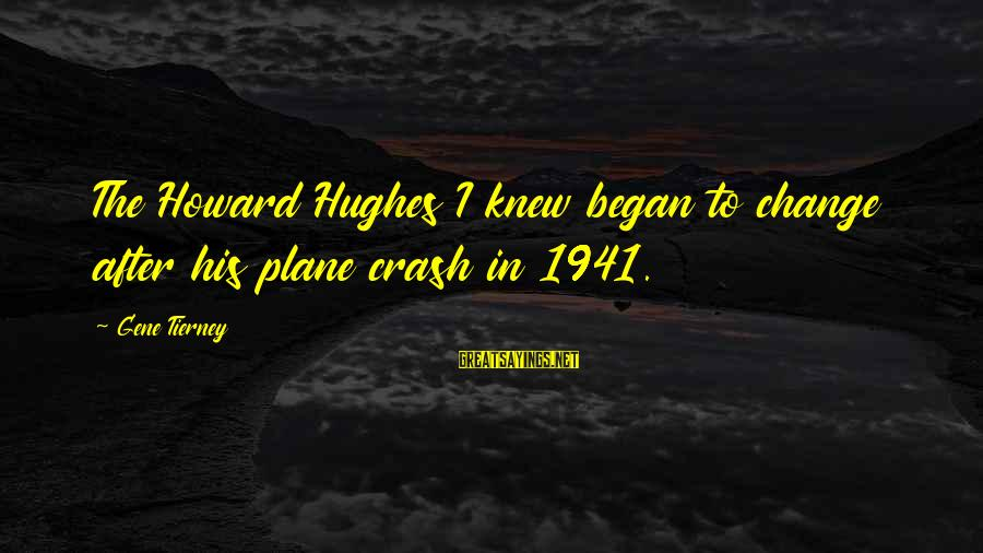 Plane Crash Sayings By Gene Tierney: The Howard Hughes I knew began to change after his plane crash in 1941.
