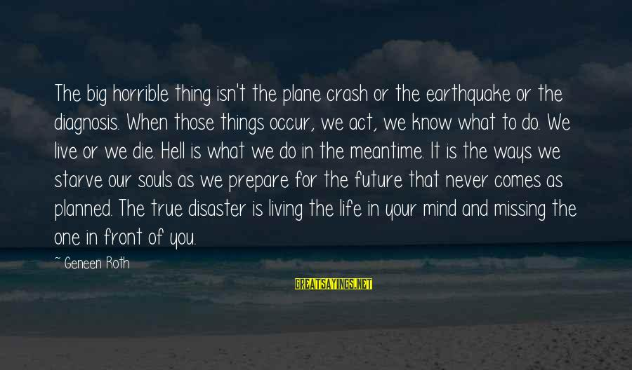 Plane Crash Sayings By Geneen Roth: The big horrible thing isn't the plane crash or the earthquake or the diagnosis. When