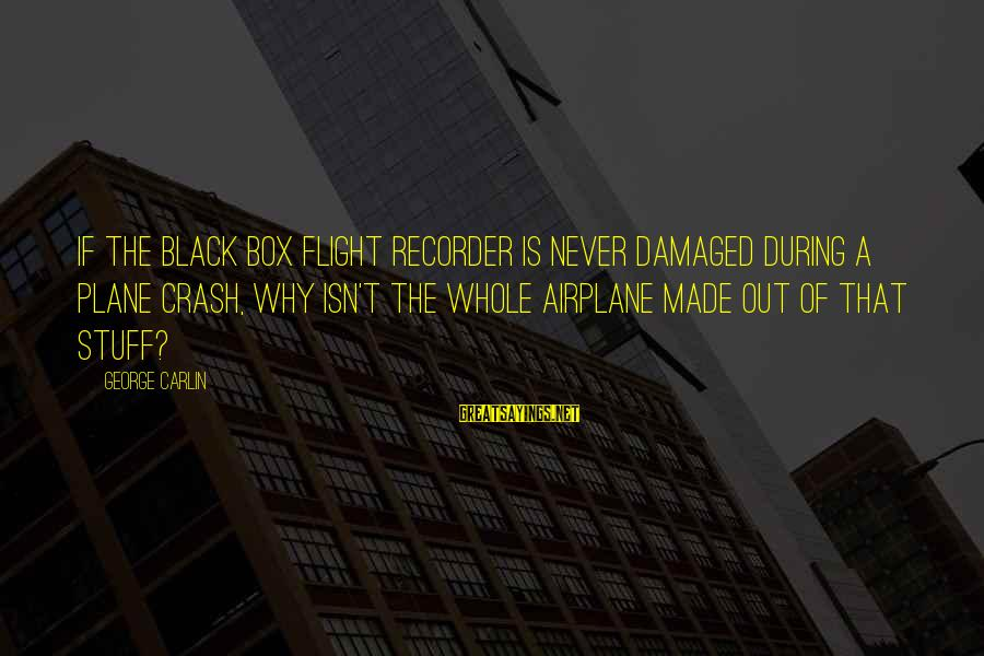 Plane Crash Sayings By George Carlin: If the black box flight recorder is never damaged during a plane crash, why isn't