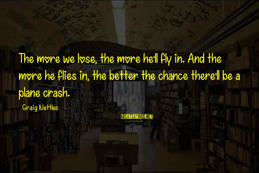 Plane Crash Sayings By Graig Nettles: The more we lose, the more he'll fly in. And the more he flies in,