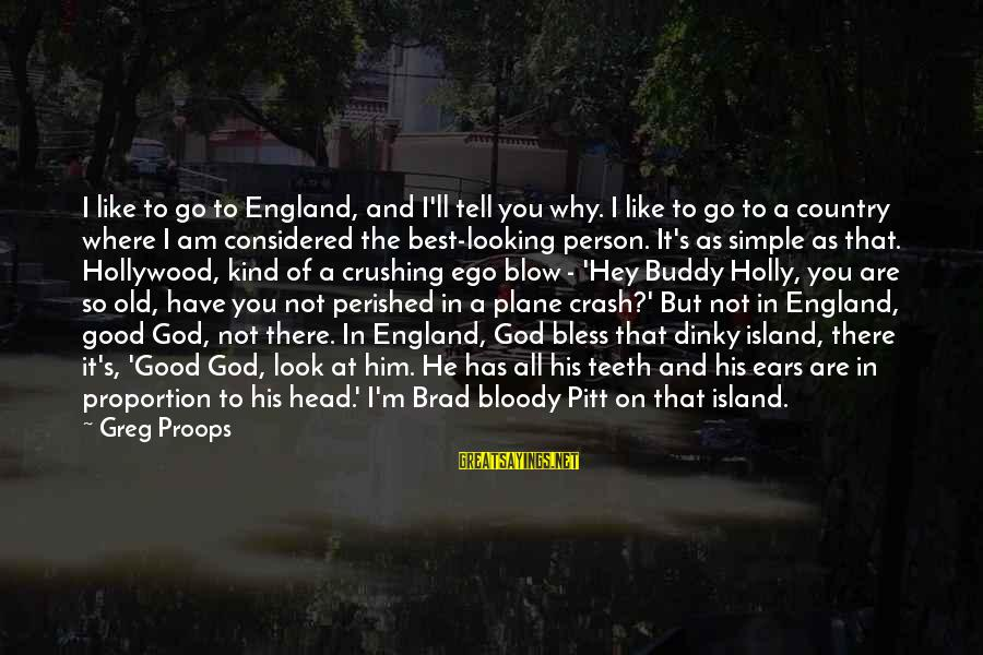 Plane Crash Sayings By Greg Proops: I like to go to England, and I'll tell you why. I like to go
