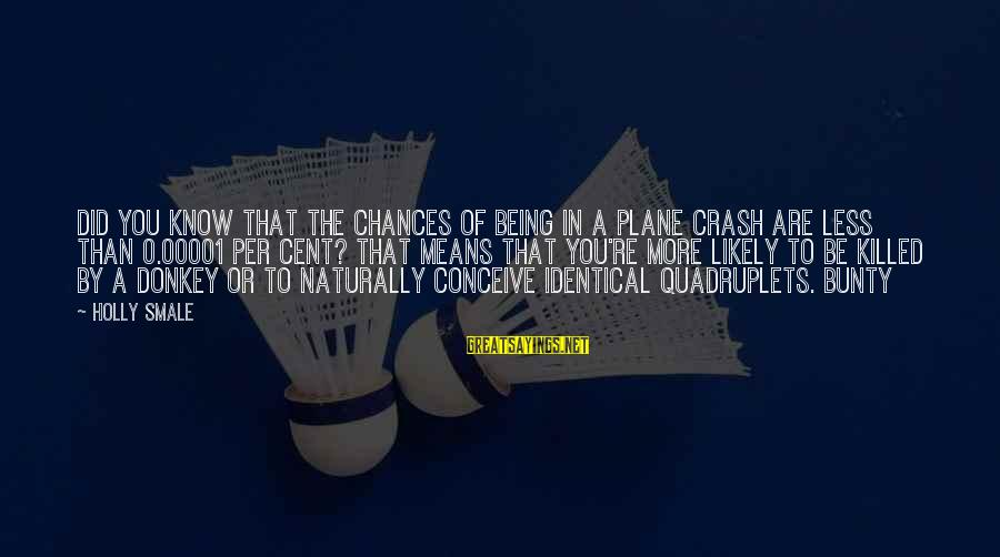 Plane Crash Sayings By Holly Smale: Did you know that the chances of being in a plane crash are less than
