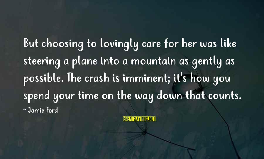 Plane Crash Sayings By Jamie Ford: But choosing to lovingly care for her was like steering a plane into a mountain