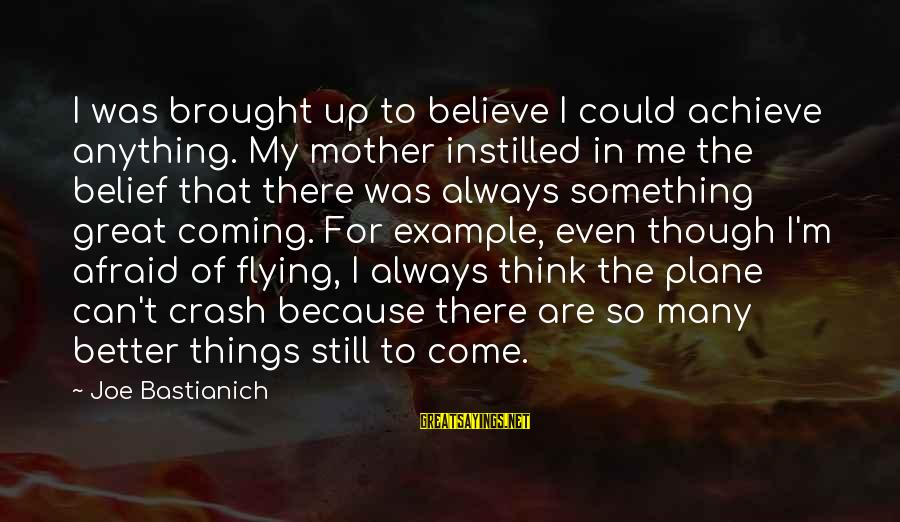Plane Crash Sayings By Joe Bastianich: I was brought up to believe I could achieve anything. My mother instilled in me
