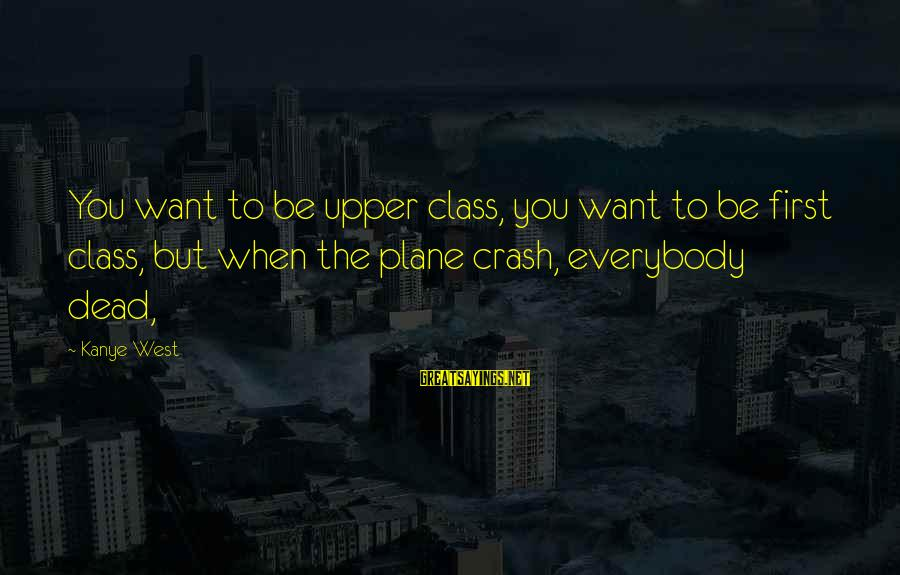 Plane Crash Sayings By Kanye West: You want to be upper class, you want to be first class, but when the