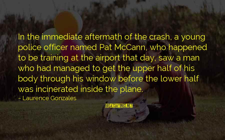 Plane Crash Sayings By Laurence Gonzales: In the immediate aftermath of the crash, a young police officer named Pat McCann, who