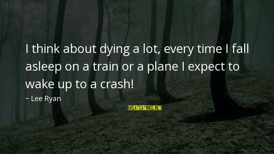 Plane Crash Sayings By Lee Ryan: I think about dying a lot, every time I fall asleep on a train or