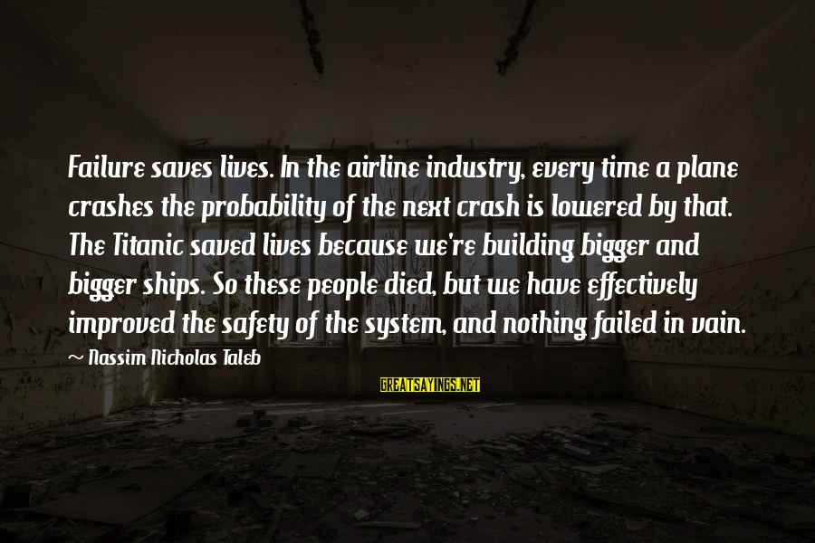 Plane Crash Sayings By Nassim Nicholas Taleb: Failure saves lives. In the airline industry, every time a plane crashes the probability of