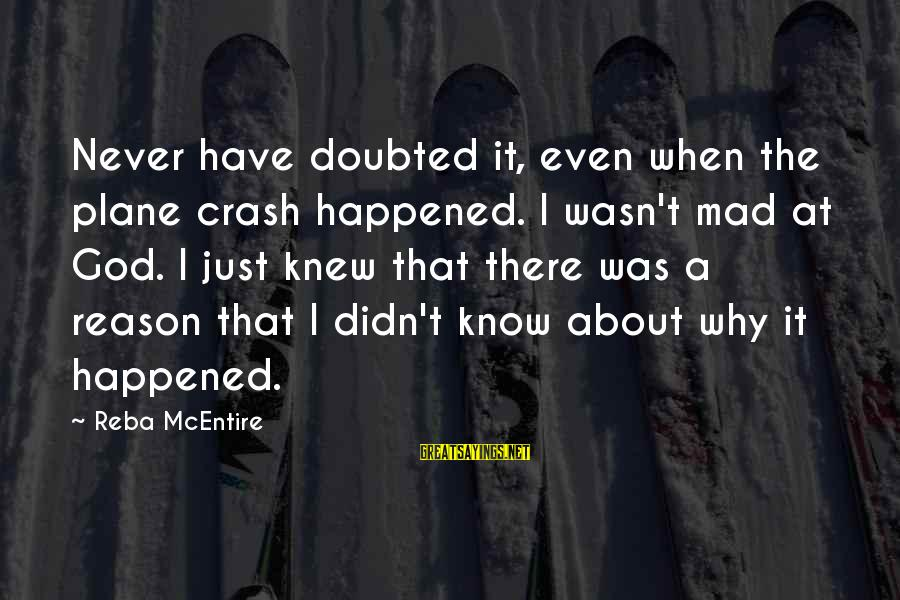 Plane Crash Sayings By Reba McEntire: Never have doubted it, even when the plane crash happened. I wasn't mad at God.