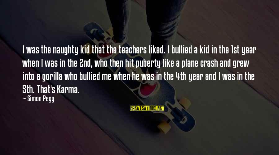 Plane Crash Sayings By Simon Pegg: I was the naughty kid that the teachers liked. I bullied a kid in the