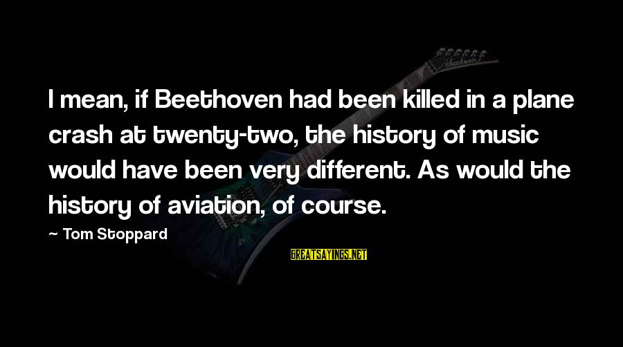Plane Crash Sayings By Tom Stoppard: I mean, if Beethoven had been killed in a plane crash at twenty-two, the history