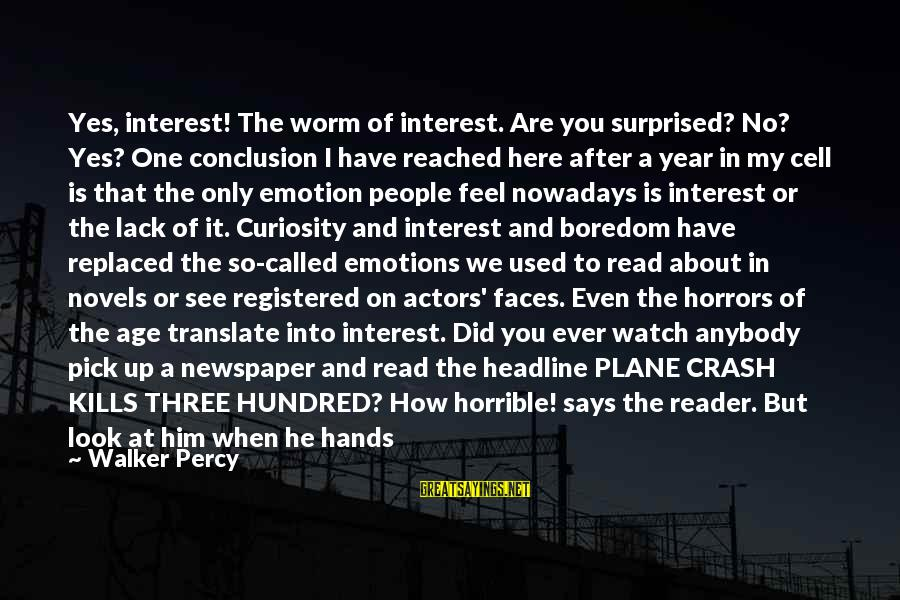 Plane Crash Sayings By Walker Percy: Yes, interest! The worm of interest. Are you surprised? No? Yes? One conclusion I have