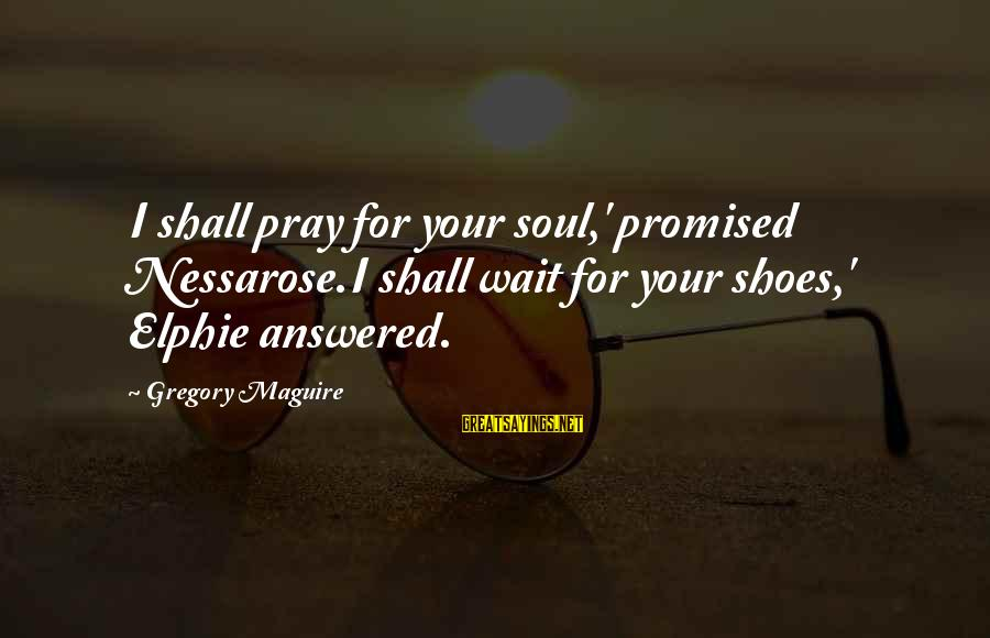 Planet Terror Sayings By Gregory Maguire: I shall pray for your soul,' promised Nessarose.I shall wait for your shoes,' Elphie answered.