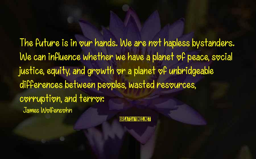 Planet Terror Sayings By James Wolfensohn: The future is in our hands. We are not hapless bystanders. We can influence whether