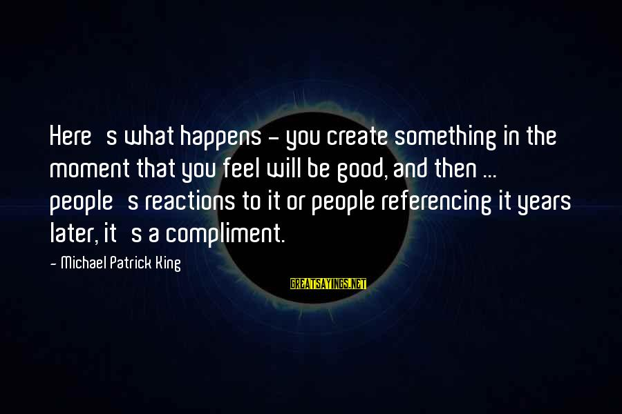 Planet Terror Sayings By Michael Patrick King: Here's what happens - you create something in the moment that you feel will be