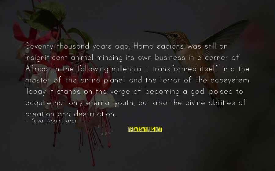 Planet Terror Sayings By Yuval Noah Harari: Seventy thousand years ago, Homo sapiens was still an insignificant animal minding its own business