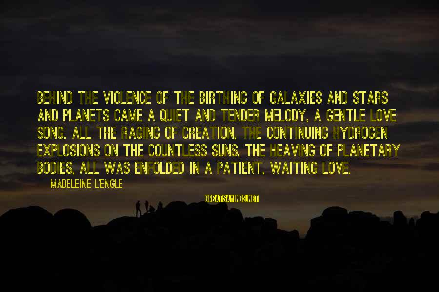 Planetary Love Sayings By Madeleine L'Engle: Behind the violence of the birthing of galaxies and stars and planets came a quiet