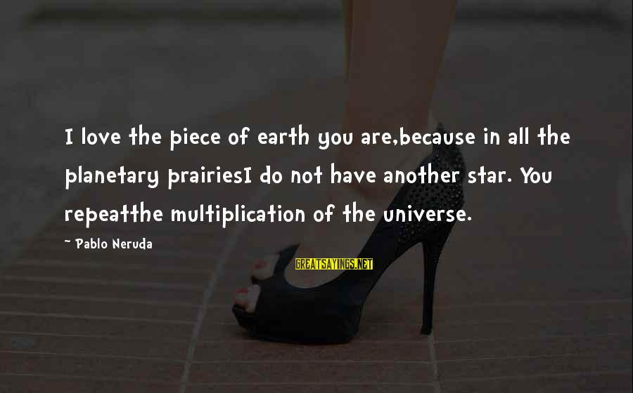 Planetary Love Sayings By Pablo Neruda: I love the piece of earth you are,because in all the planetary prairiesI do not