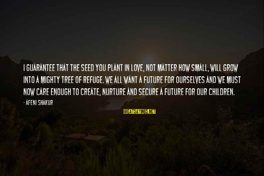 Plant A Tree Love Sayings By Afeni Shakur: I guarantee that the seed you plant in love, not matter how small, will grow