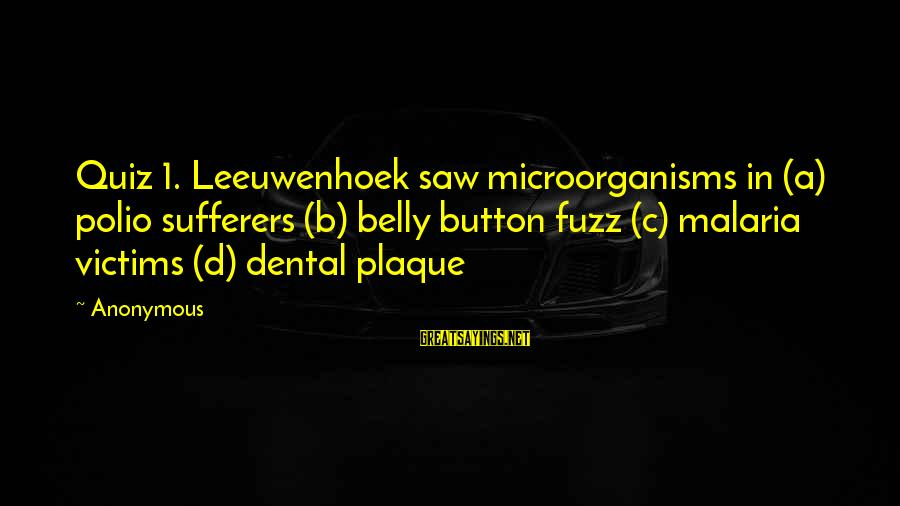 Plaque Sayings By Anonymous: Quiz 1. Leeuwenhoek saw microorganisms in (a) polio sufferers (b) belly button fuzz (c) malaria