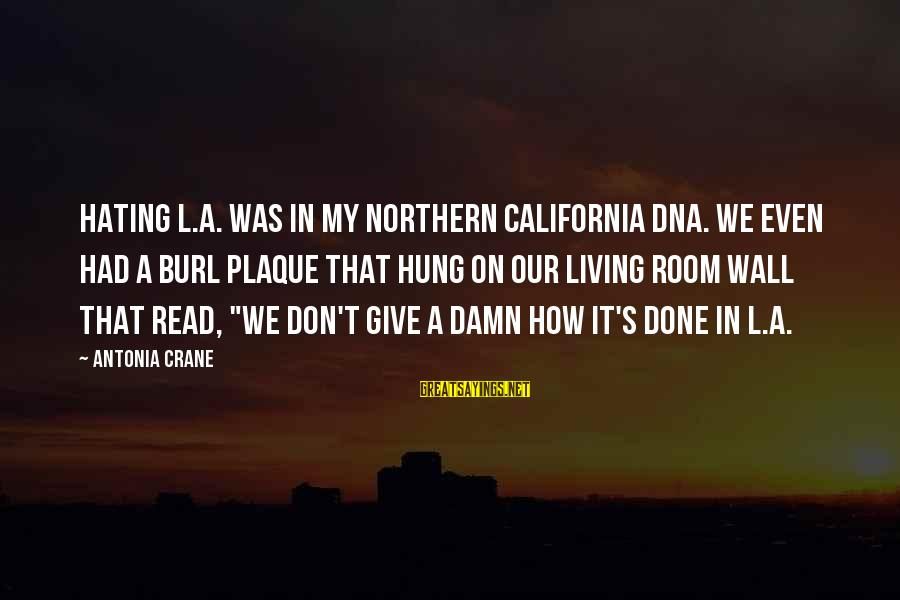 Plaque Sayings By Antonia Crane: Hating L.A. was in my Northern California DNA. We even had a burl plaque that