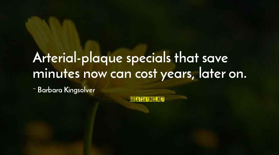 Plaque Sayings By Barbara Kingsolver: Arterial-plaque specials that save minutes now can cost years, later on.