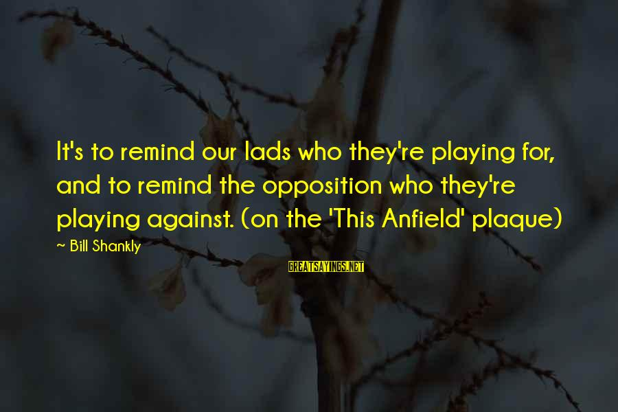 Plaque Sayings By Bill Shankly: It's to remind our lads who they're playing for, and to remind the opposition who