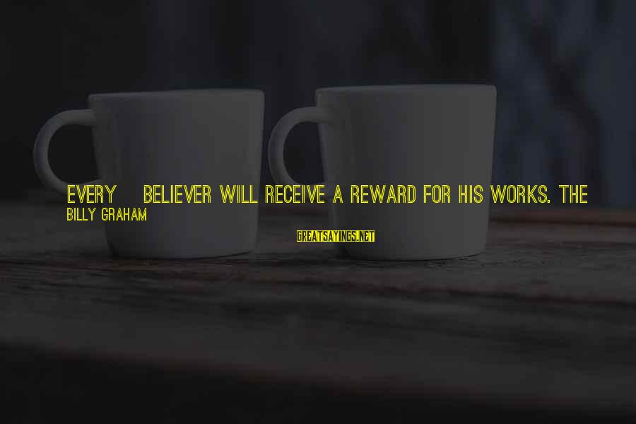 Plaque Sayings By Billy Graham: [Every] believer will receive a reward for his works. The New Testament teaches these rewards