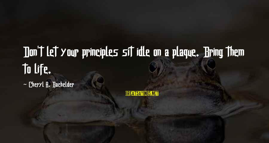 Plaque Sayings By Cheryl A. Bachelder: Don't let your principles sit idle on a plaque. Bring them to life.