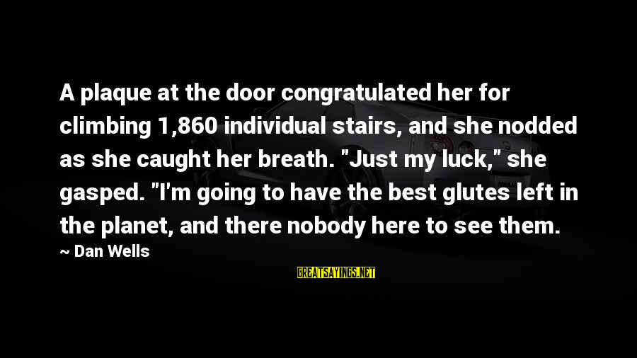 Plaque Sayings By Dan Wells: A plaque at the door congratulated her for climbing 1,860 individual stairs, and she nodded