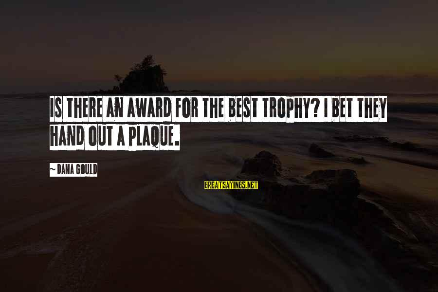Plaque Sayings By Dana Gould: Is there an award for the best trophy? I bet they hand out a plaque.