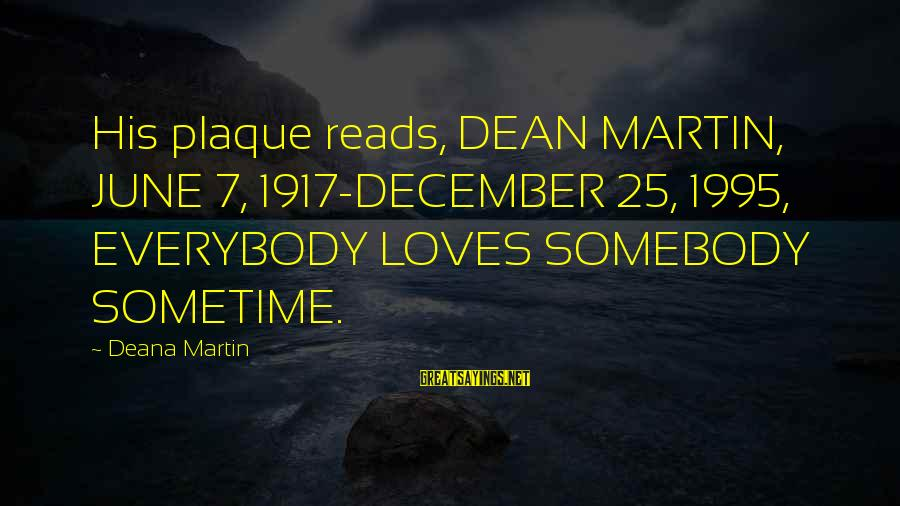 Plaque Sayings By Deana Martin: His plaque reads, DEAN MARTIN, JUNE 7, 1917-DECEMBER 25, 1995, EVERYBODY LOVES SOMEBODY SOMETIME.