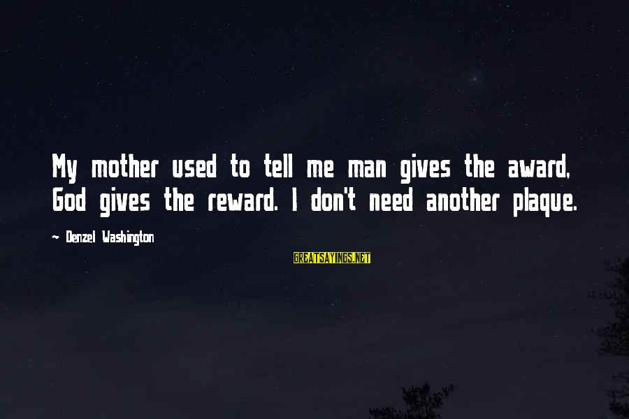 Plaque Sayings By Denzel Washington: My mother used to tell me man gives the award, God gives the reward. I