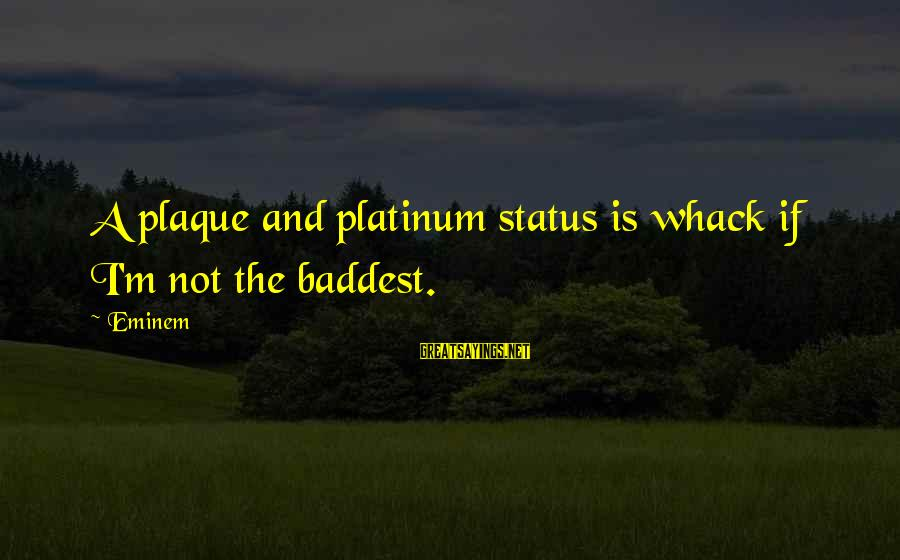 Plaque Sayings By Eminem: A plaque and platinum status is whack if I'm not the baddest.