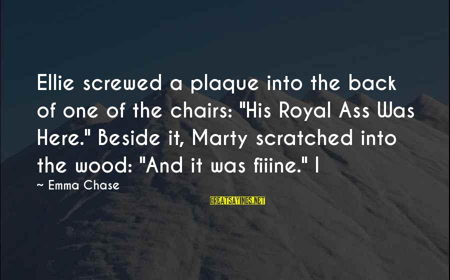 """Plaque Sayings By Emma Chase: Ellie screwed a plaque into the back of one of the chairs: """"His Royal Ass"""